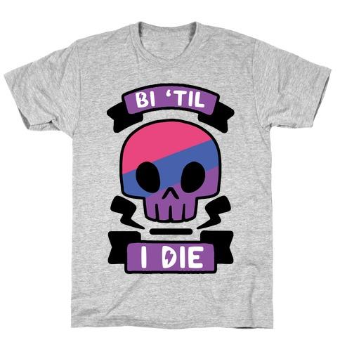 Bi 'Til I Die T-Shirt