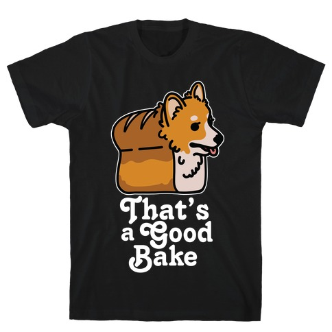 That's a Good Bake Corgi Bread T-Shirt
