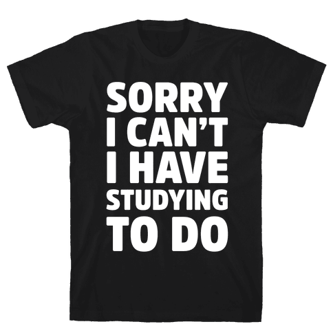 Sorry I Can't I Have Studying To Do Mens T-Shirt