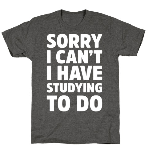 Sorry I Can't I Have Studying To Do T-Shirt