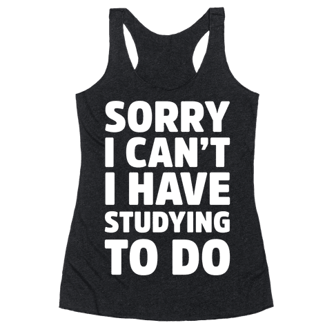 Sorry I Can't I Have Studying To Do Racerback Tank Top