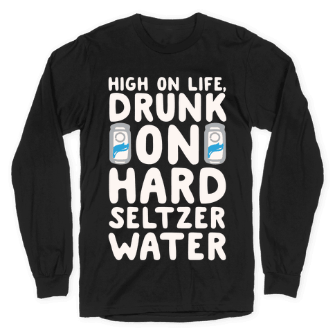 High On Life Drunk On Hard Seltzer Water White Print Long Sleeve T-Shirt