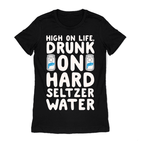 High On Life Drunk On Hard Seltzer Water White Print Womens T-Shirt