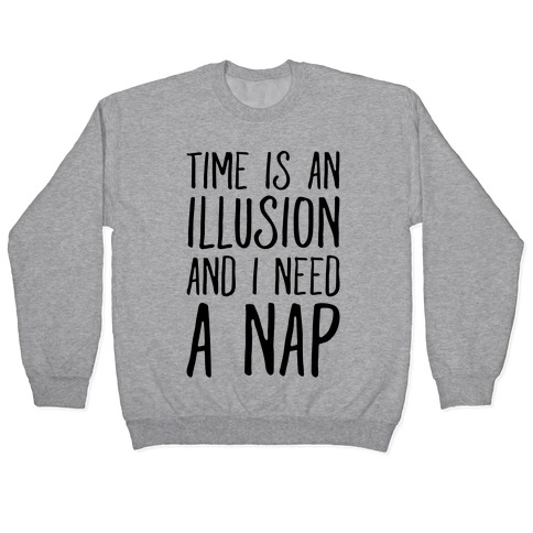 Time Is An Illusion and I Need A Nap Pullover