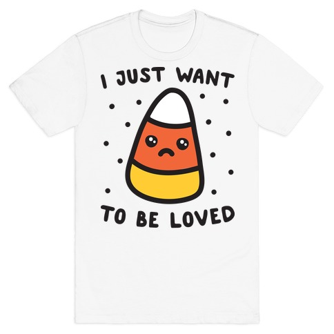 I Just Want To Be Loved Candy Corn T-Shirt