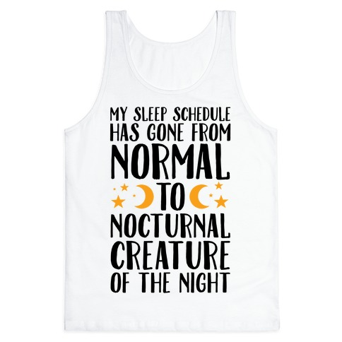 My Sleep Schedule Has Gone From NORMAL To NOCTURNAL CREATURE OF THE NIGHT Tank Top