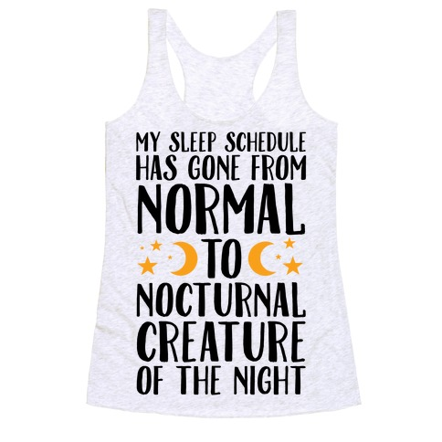 My Sleep Schedule Has Gone From NORMAL To NOCTURNAL CREATURE OF THE NIGHT Racerback Tank Top
