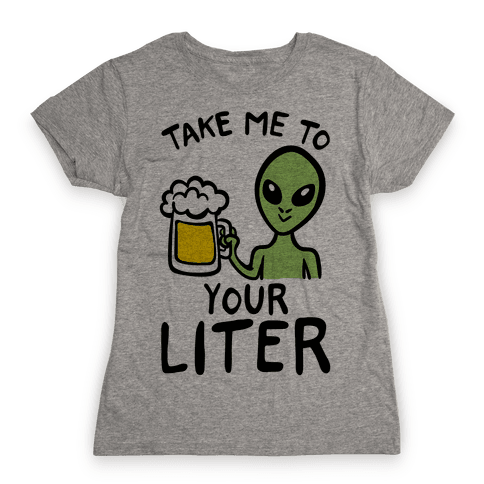 Take Me To Your Liter Alien Beer Parody Womens T-Shirt
