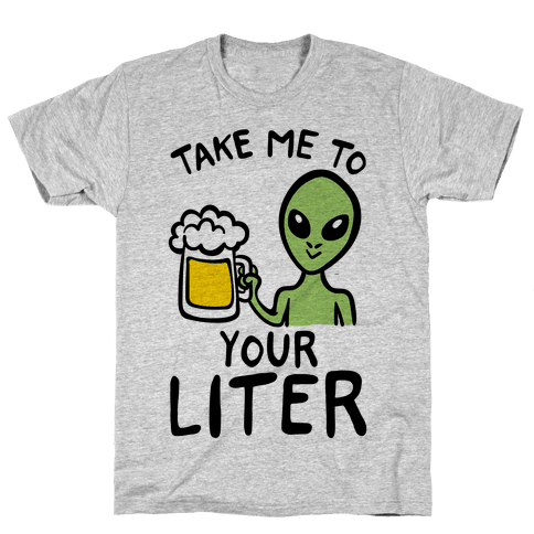 Take Me To Your Liter Alien Beer Parody Mens/Unisex T-Shirt