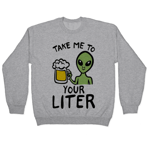 Take Me To Your Liter Alien Beer Parody Pullover