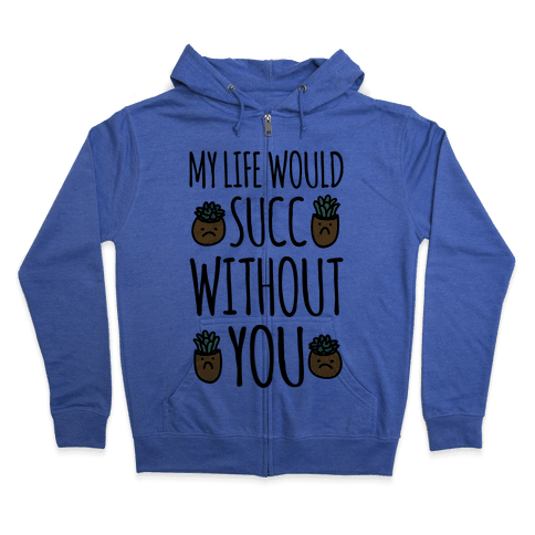 My Life Would Succ Without You Parody Zip Hoodie