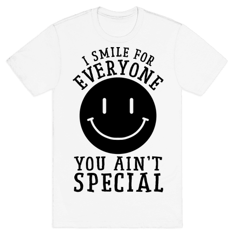 I Smile For Everyone, You Ain't Special Mens/Unisex T-Shirt