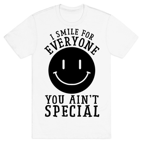 I Smile For Everyone, You Ain't Special T-Shirt