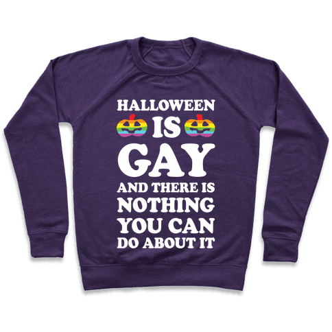 Halloween Is Gay And There Is Nothing You Can Do About It Pullover
