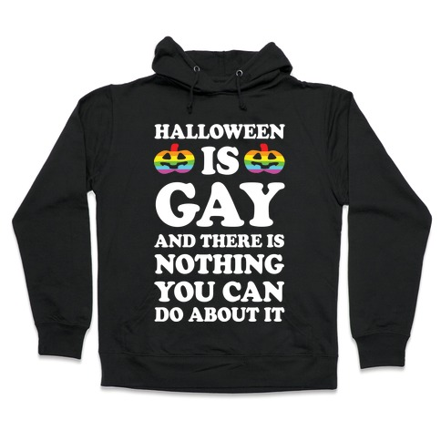 Halloween Is Gay And There Is Nothing You Can Do About It Hooded Sweatshirt