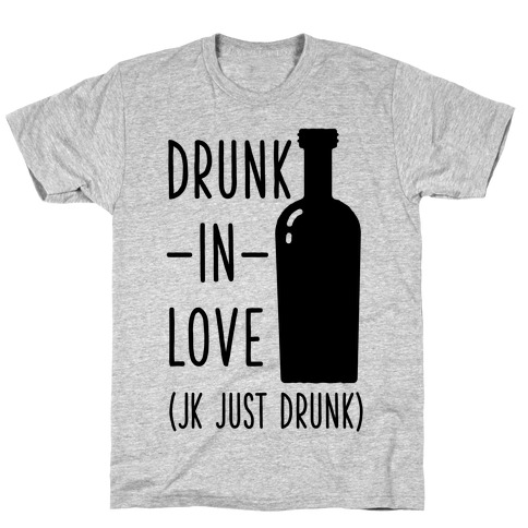 Drunk In Love (jk just drunk) Mens T-Shirt