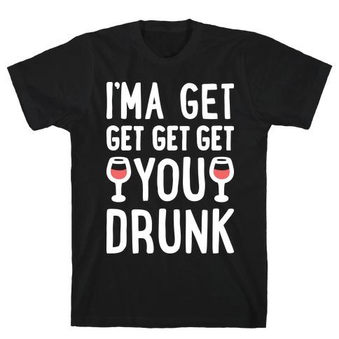 I'ma Get Get Get Get You Drunk Mens T-Shirt