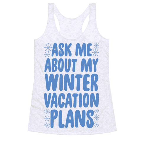 Ask Me About My Winter Vacation Plans Racerback Tank Top