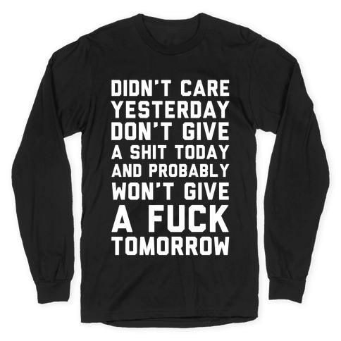 Didn't Care Yesterday Don't Give A Shit Today Long Sleeve T-Shirt
