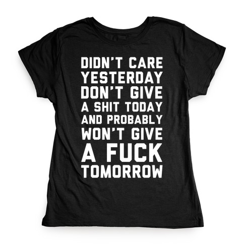 Didn't Care Yesterday Don't Give A Shit Today Womens T-Shirt