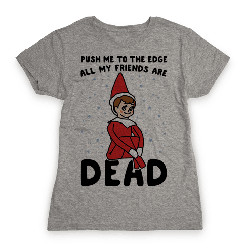 Push Me To The Edge All My Friends Are Dead Elf Parody Womens T-Shirt