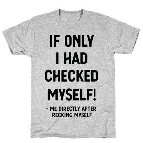 If Only I Had Checked Myself Me Directly After Recking Myself T-Shirt