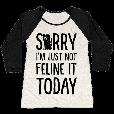 Sorry I'm Just Not Feline It Today Baseball Tee