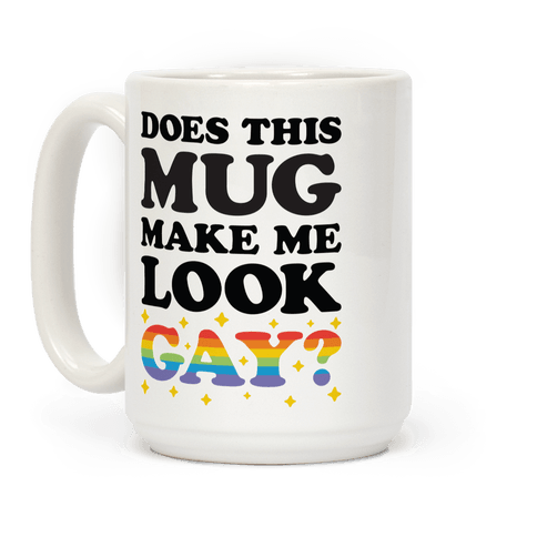 Does This Mug Make Me Look Gay?