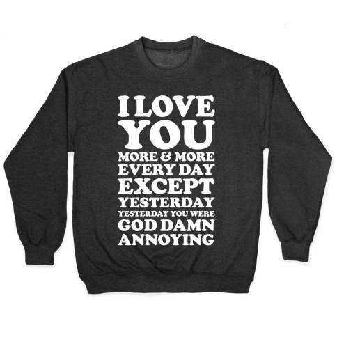 I Love You More Every Day Except Yesterday Yesterday You Were God Damn Annoying Pullover
