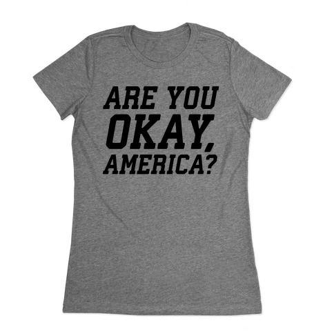 Are You Okay, America? Womens T-Shirt