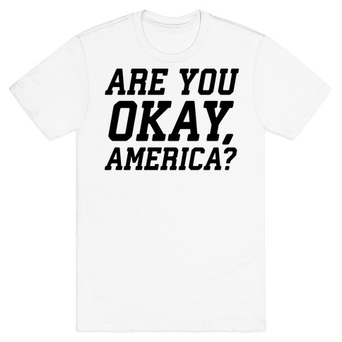 Are You Okay, America? T-Shirt