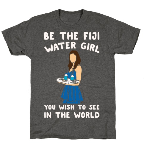 Be The Fiji Water Girl You Wish To See In The World Parody White Print T-Shirt