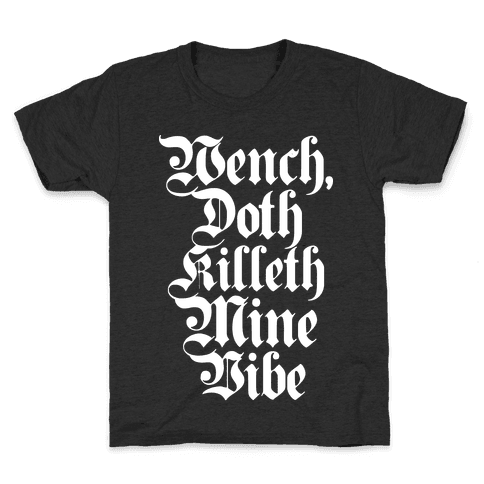Wench, Doth Killeth Mine Vibe Kids T-Shirt