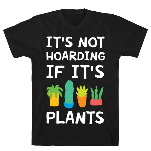 It's Not Hoarding If It's Plants T-Shirt
