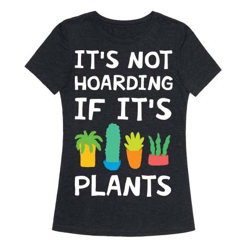 It's Not Hoarding If It's Plants Womens T-Shirt