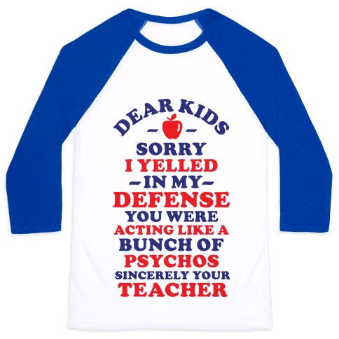 Dear Kids Sorry I Yelled In My Defense You Were Acting Like a Bunch of Psychos Sincerely Your Teacher Baseball Tee