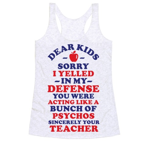 Dear Kids Sorry I Yelled In My Defense You Were Acting Like a Bunch of Psychos Sincerely Your Teacher Racerback Tank Top