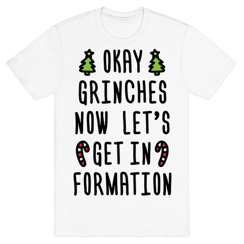 Okay Grinches Now Let's Get In Formation Mens T-Shirt