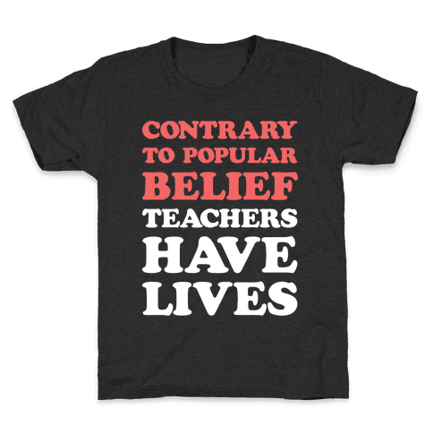 Contrary To Popular Belief, Teachers Have Lives Kids T-Shirt