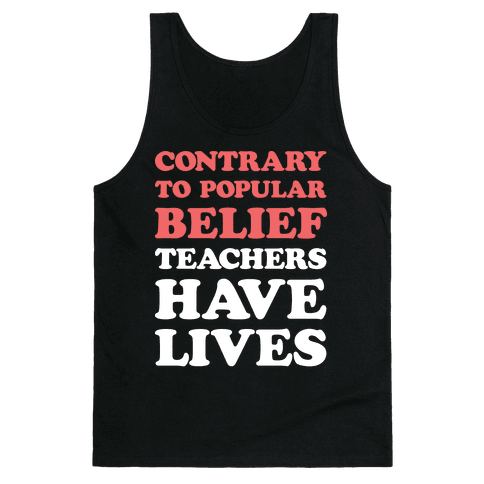 Contrary To Popular Belief, Teachers Have Lives Tank Top