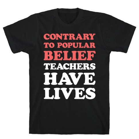 Contrary To Popular Belief, Teachers Have Lives T-Shirt