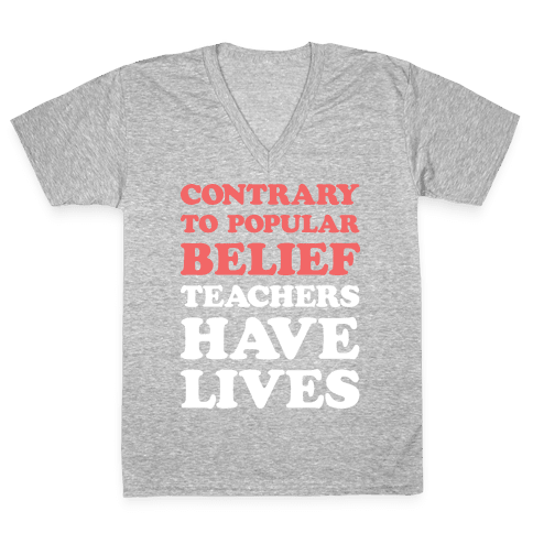 Contrary To Popular Belief, Teachers Have Lives V-Neck Tee Shirt