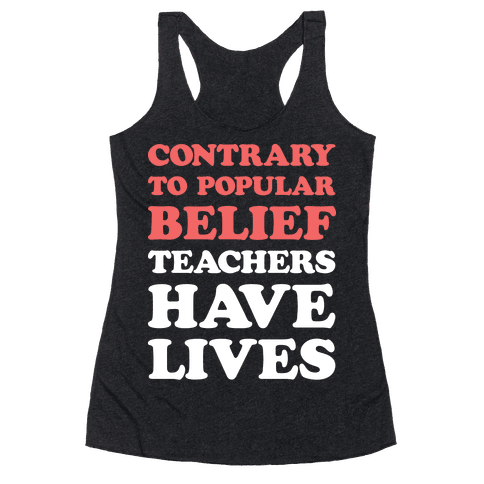 Contrary To Popular Belief, Teachers Have Lives Racerback Tank Top