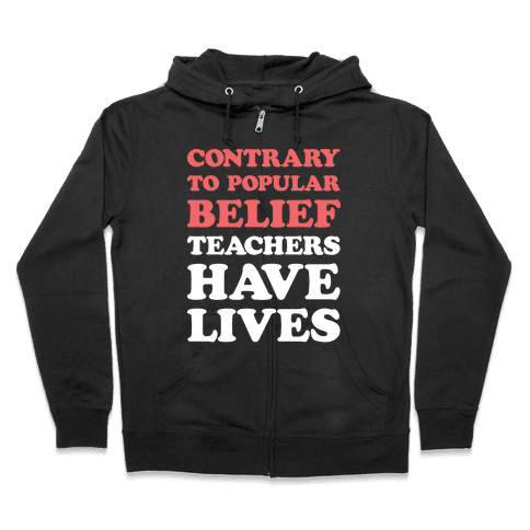 Contrary To Popular Belief, Teachers Have Lives Zip Hoodie