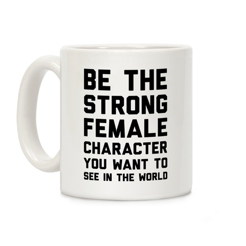 Be The Strong Female Character You Want To See In The World Coffee Mug