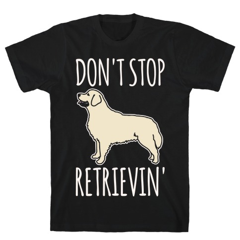 Don't Stop Retrievin' Golden Retriever Dog Parody White Print T-Shirt