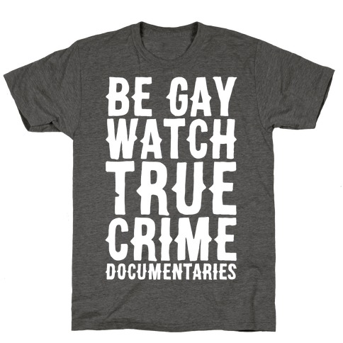 Be Gay Watch True Crime Documentaries White Print T-Shirt
