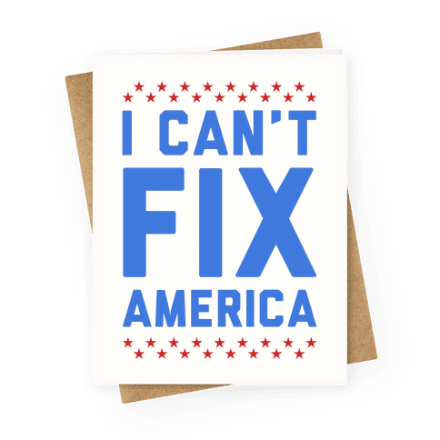 I Can't Fix America Greeting Card
