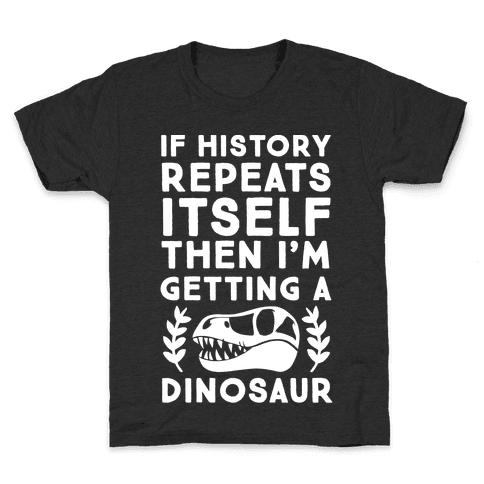 If History Repeats Itself Then I'm Getting a Dinosaur Kids T-Shirt