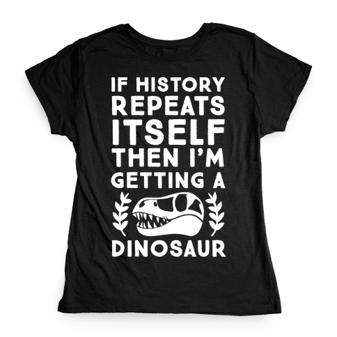 If History Repeats Itself Then I'm Getting a Dinosaur Womens T-Shirt